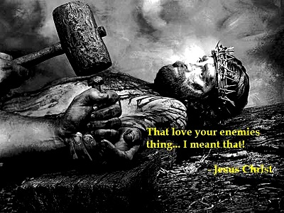"That ""Love Your Enemies"" thing ... I meant that! - Jesus Christ"